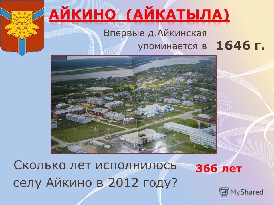 Впервые д.Айкинская упоминается в Сколько лет исполнилось селу Айкино в 2012 году? 366 лет 1646 г.
