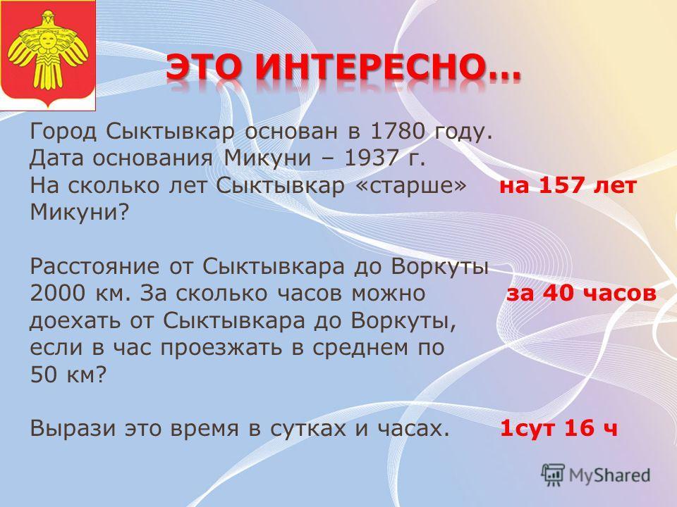 Город Сыктывкар основан в 1780 году. Дата основания Микуни – 1937 г. На сколько лет Сыктывкар «старше» Микуни? Расстояние от Сыктывкара до Воркуты 2000 км. За сколько часов можно доехать от Сыктывкара до Воркуты, если в час проезжать в среднем по 50