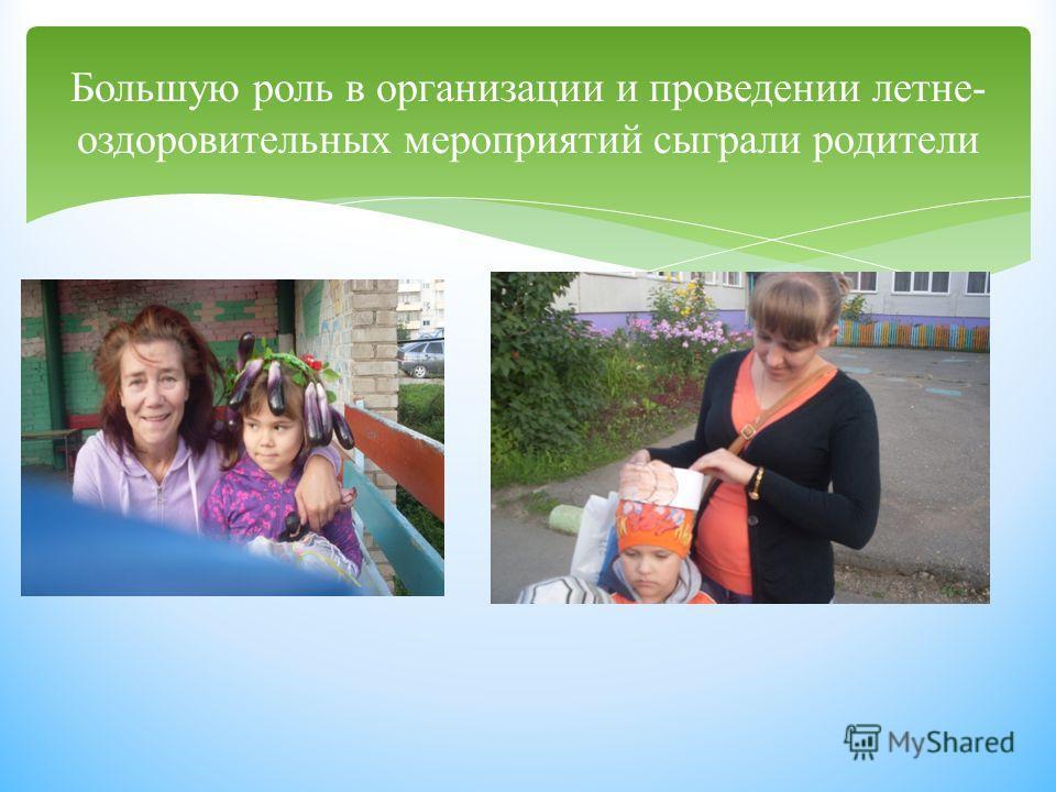 Большую роль в организации и проведении летне- оздоровительных мероприятий сыграли родители