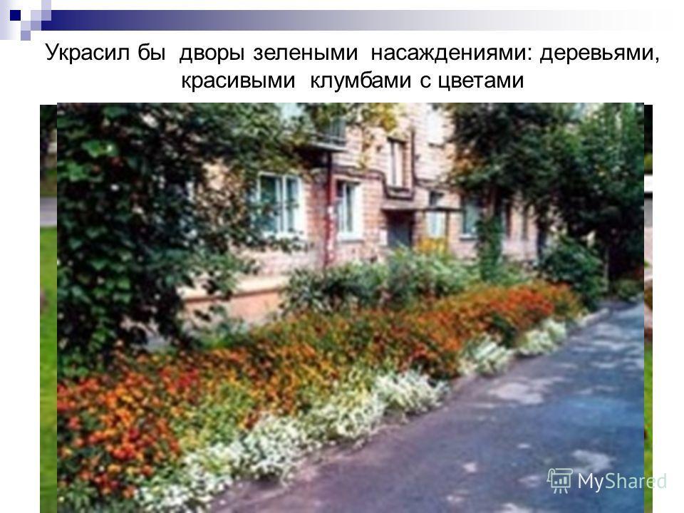 Украсил бы дворы зелеными насаждениями: деревьями, красивыми клумбами с цветами