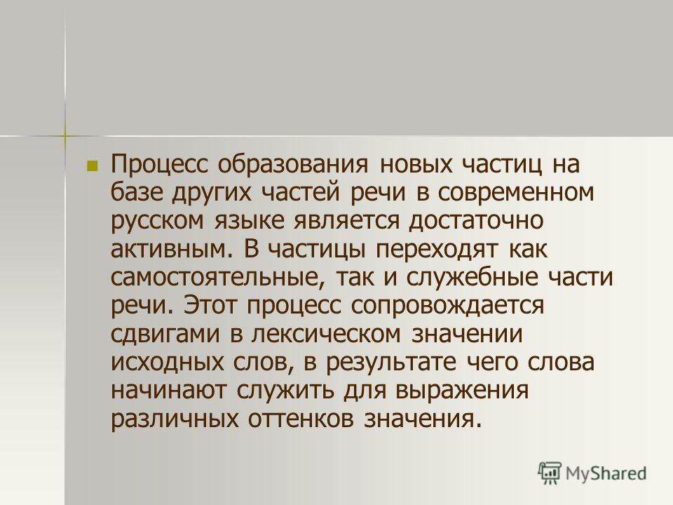 Процесс образования новых частиц на базе других частей речи в современном русском языке является достаточно активным. В частицы переходят как самостоятельные, так и служебные части речи. Этот процесс сопровождается сдвигами в лексическом значении исх