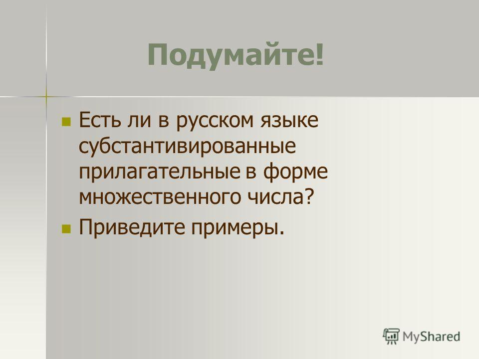 Подумайте! Есть ли в русском языке субстантивированные прилагательные в форме множественного числа? Приведите примеры.