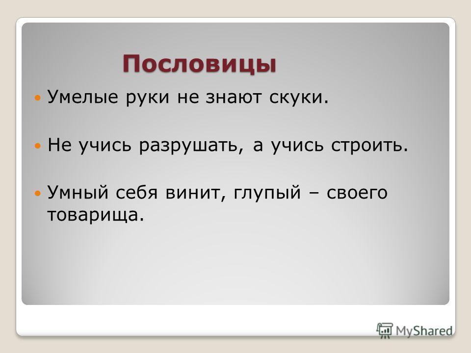 Пословицы Умелые руки не знают скуки. Не учись разрушать, а учись строить. Умный себя винит, глупый – своего товарища.