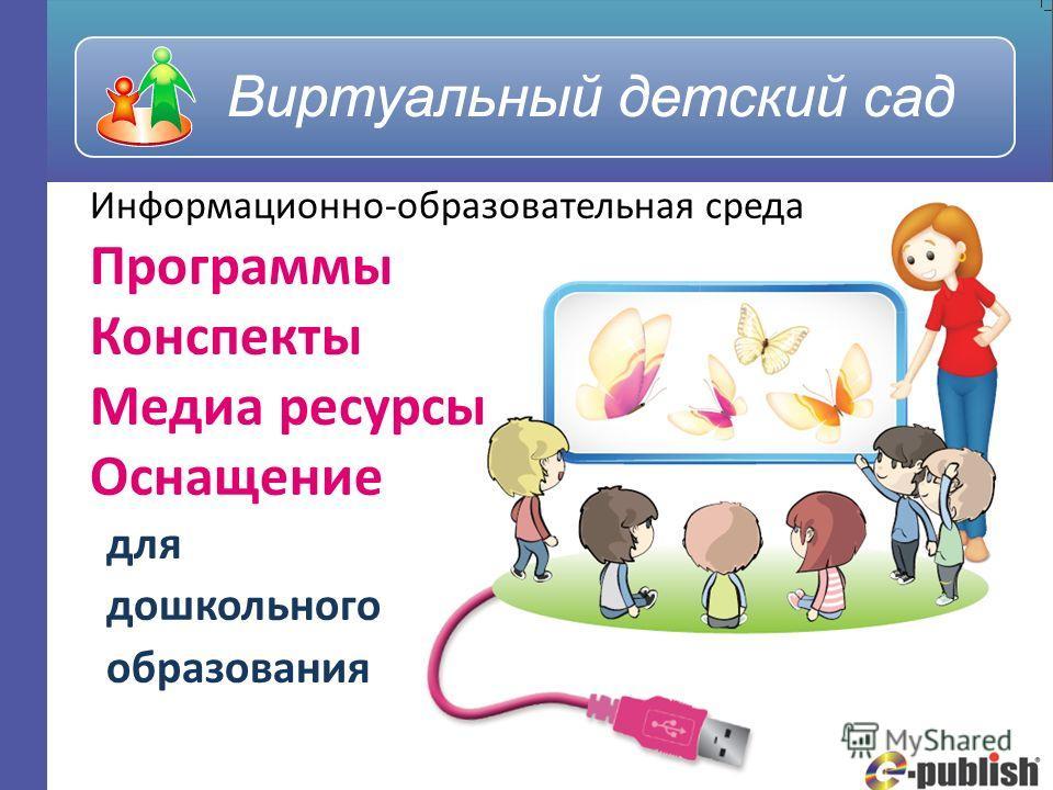Информационно-образовательная среда Программы Конспекты Медиа ресурсы Оснащение для дошкольного образования