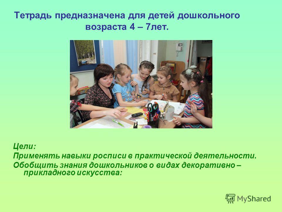 Тетрадь предназначена для детей дошкольного возраста 4 – 7лет. Цели: Применять навыки росписи в практической деятельности. Обобщить знания дошкольников о видах декоративно – прикладного искусства:
