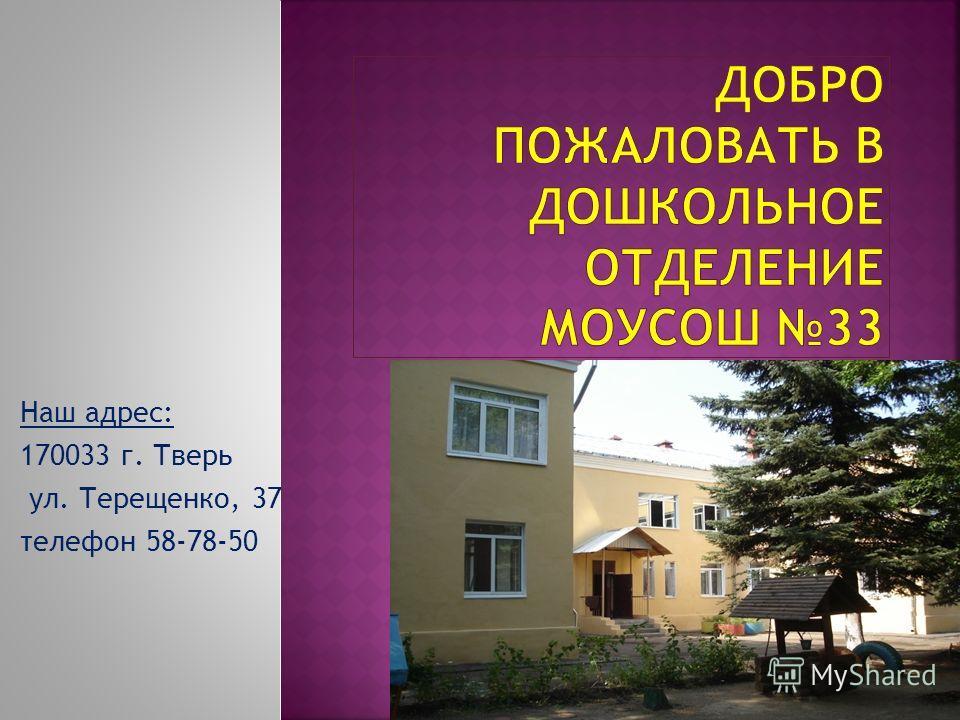 Наш адрес: 170033 г. Тверь ул. Терещенко, 37 телефон 58-78-50