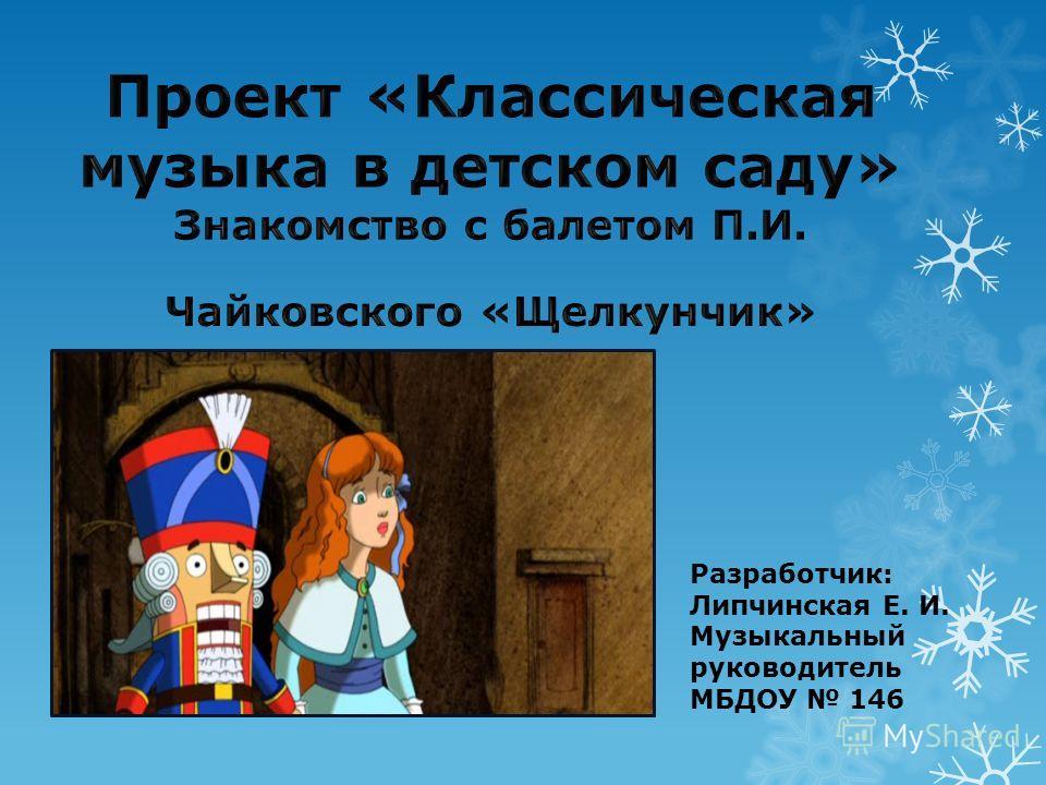 Разработчик: Липчинская Е. И. Музыкальный руководитель МБДОУ 146