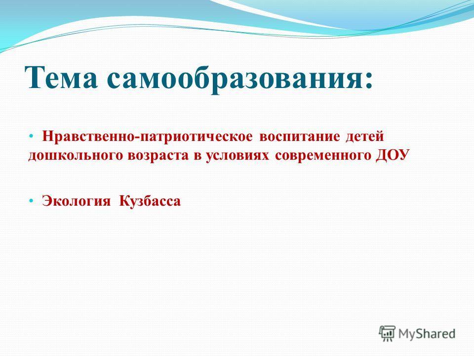 Тема самообразования: Нравственно-патриотическое воспитание детей дошкольного возраста в условиях современного ДОУ Экология Кузбасса
