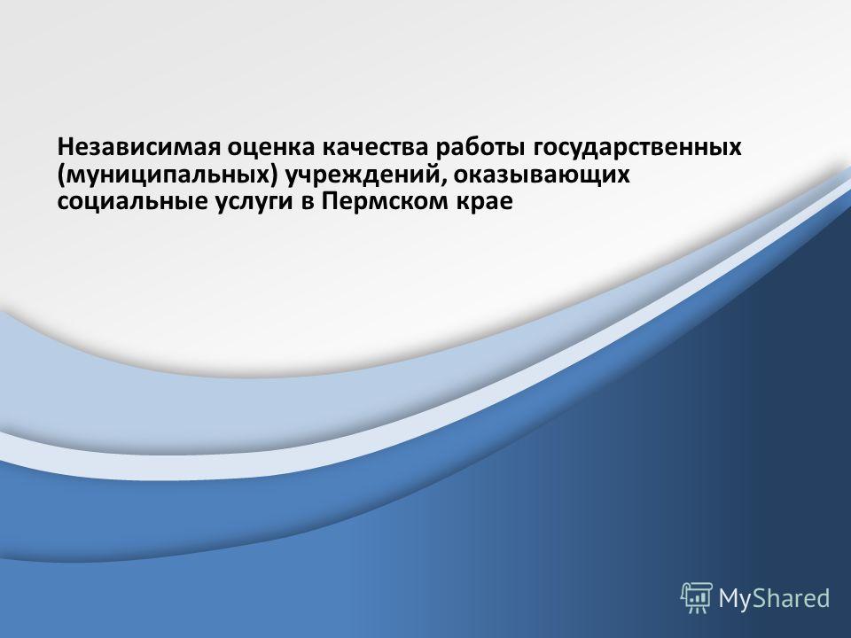 Независимая оценка качества работы государственных (муниципальных) учреждений, оказывающих социальные услуги в Пермском крае
