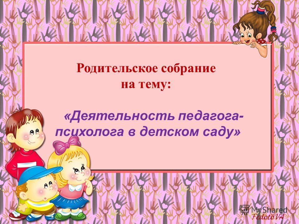 Родительское собрание на тему: «Деятельность педагога- психолога в детском саду»