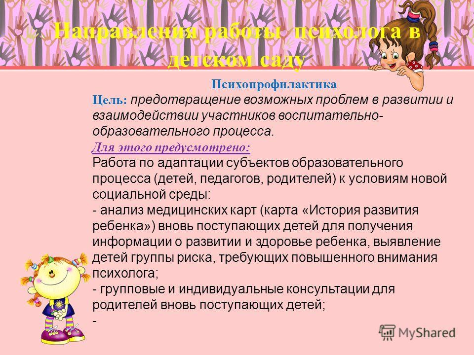 Направления работы психолога в детском саду Психопрофилактика Цель: предотвращение возможных проблем в развитии и взаимодействии участников воспитательно- образовательного процесса. Для этого предусмотрено: Работа по адаптации субъектов образовательн