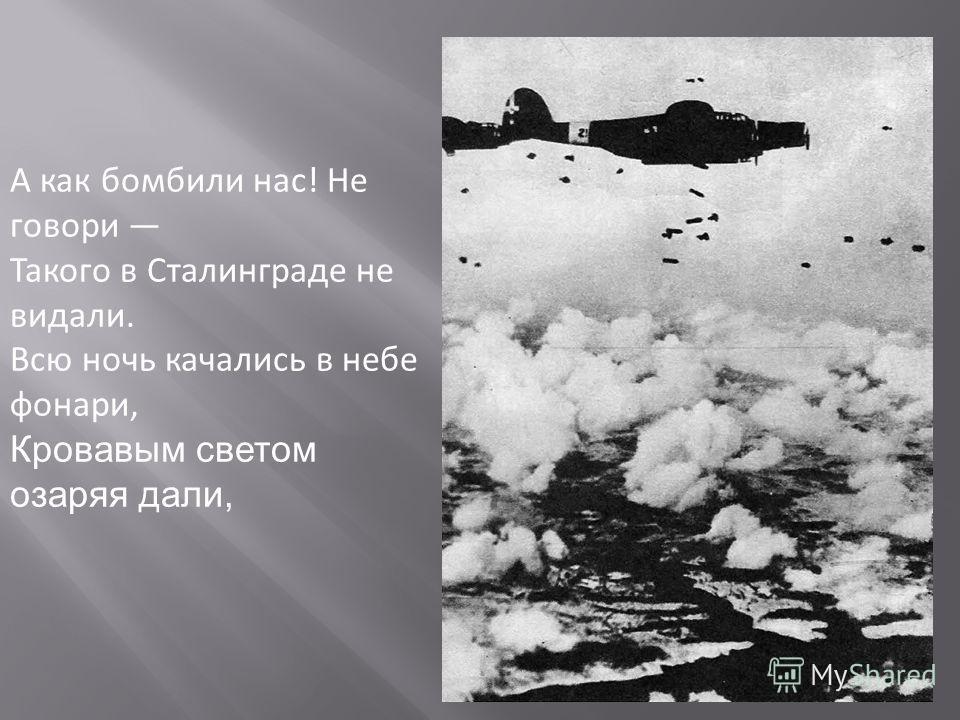 А как бомбили нас! Не говори Такого в Сталинграде не видали. Всю ночь качались в небе фонари, Кровавым светом озаряя дали,