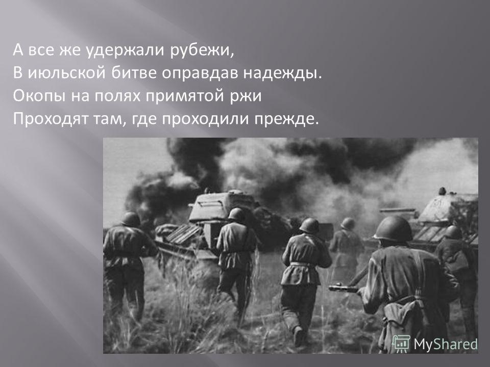 А все же удержали рубежи, В июльской битве оправдав надежды. Окопы на полях примятой ржи Проходят там, где проходили прежде.