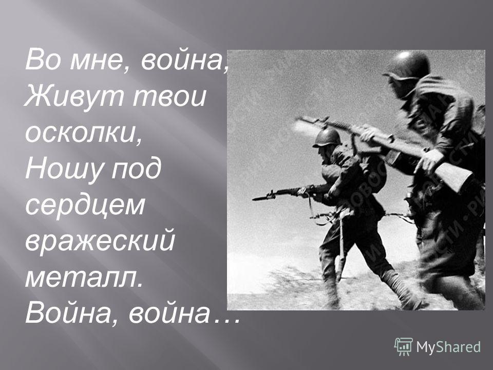 Во мне, война, Живут твои осколки, Ношу под сердцем вражеский металл. Война, война…
