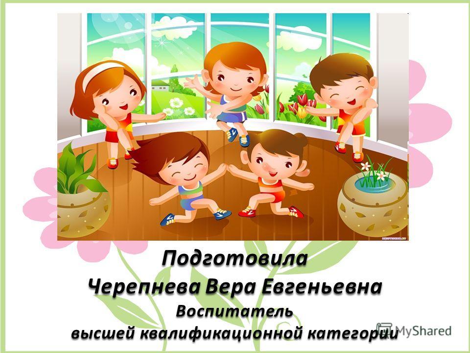 Подготовила Черепнева Вера Евгеньевна Воспитатель высшей квалификационной категории