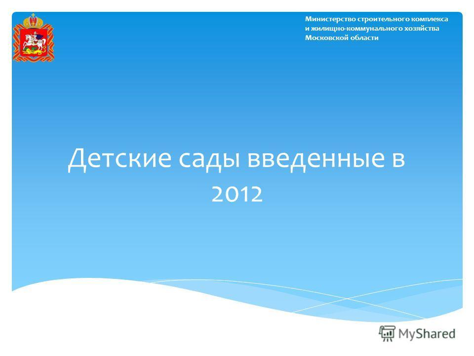Детские сады введенные в 2012 Министерство строительного комплекса и жилищно-коммунального хозяйства Московской области