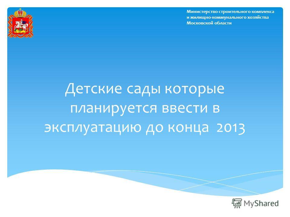 Детские сады которые планируется ввести в эксплуатацию до конца 2013 Министерство строительного комплекса и жилищно-коммунального хозяйства Московской области