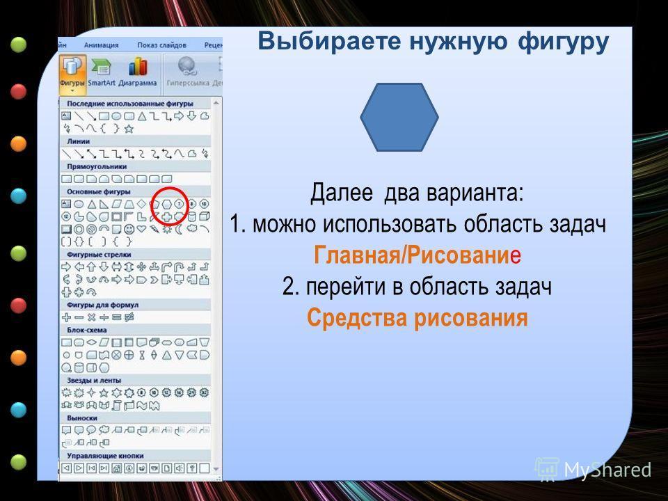 Выбираете нужную фигуру Далее два варианта: 1. можно использовать область задач Главная/Рисовани е 2. перейти в область задач Средства рисования