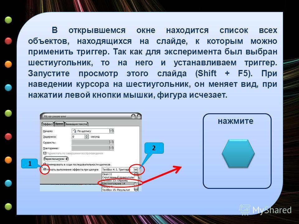 Урок 5 В открывшемся окне находится список всех объектов, находящихся на слайде, к которым можно применить триггер. Так как для эксперимента был выбран шестиугольник, то на него и устанавливаем триггер. Запустите просмотр этого слайда (Shift + F5). П