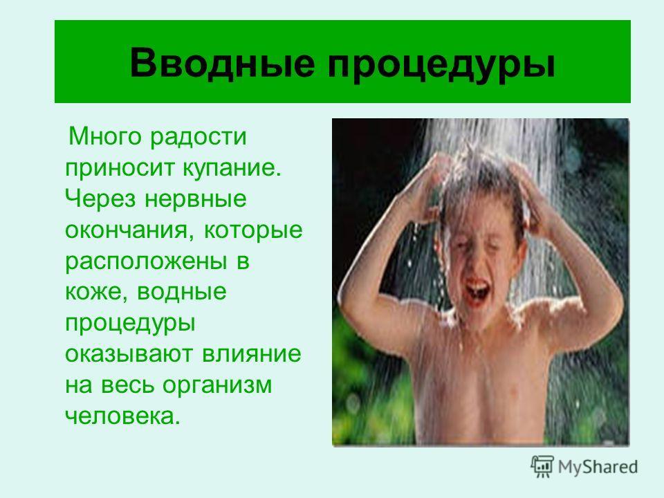 Вводные процедуры Много радости приносит купание. Через нервные окончания, которые расположены в коже, водные процедуры оказывают влияние на весь организм человека.