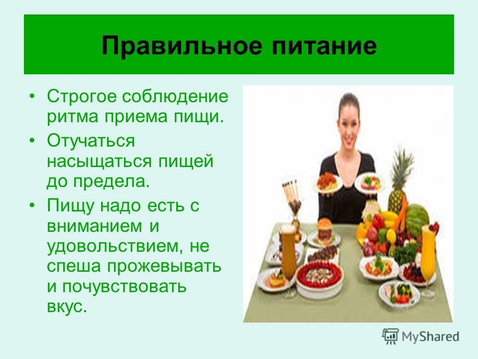 Правильное питание Строгое соблюдение ритма приема пищи. Отучаться насыщаться пищей до предела. Пищу надо есть с вниманием и удовольствием, не спеша прожевывать и почувствовать вкус.