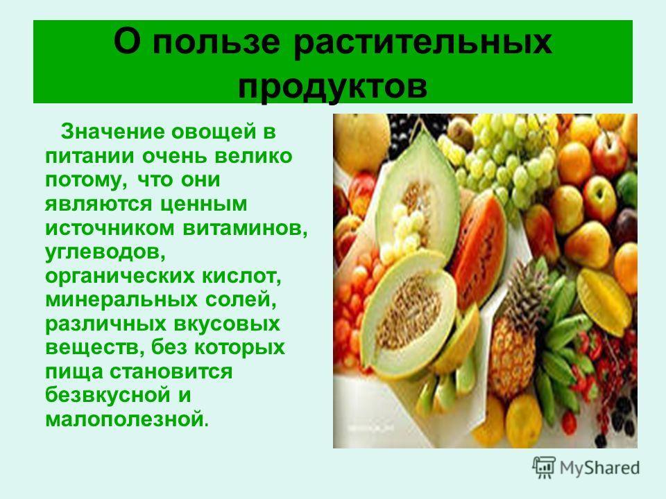 О пользе растительных продуктов Значение овощей в питании очень велико потому, что они являются ценным источником витаминов, углеводов, органических кислот, минеральных солей, различных вкусовых веществ, без которых пища становится безвкусной и малоп