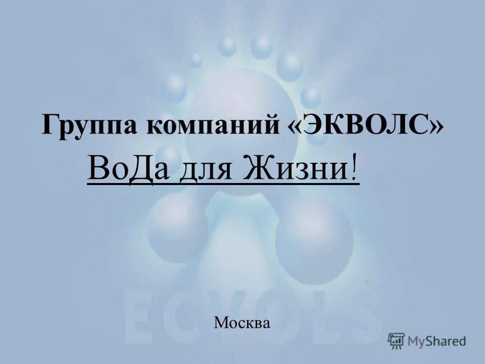 Группа компаний «ЭКВОЛС» Москва ВоДа для Жизни!