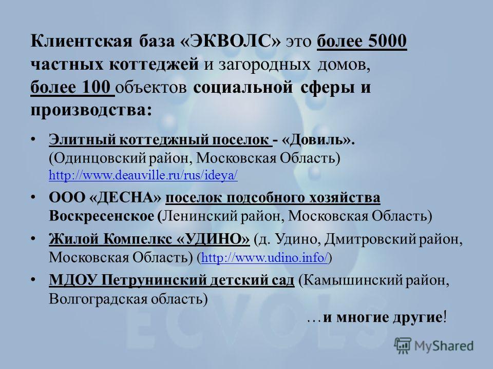 Клиентская база «ЭКВОЛС» это более 5000 частных коттеджей и загородных домов, более 100 объектов социальной сферы и производства: Элитный коттеджный поселок - «Довиль». (Одинцовский район, Московская Область) http://www.deauville.ru/rus/ideya/ http:/
