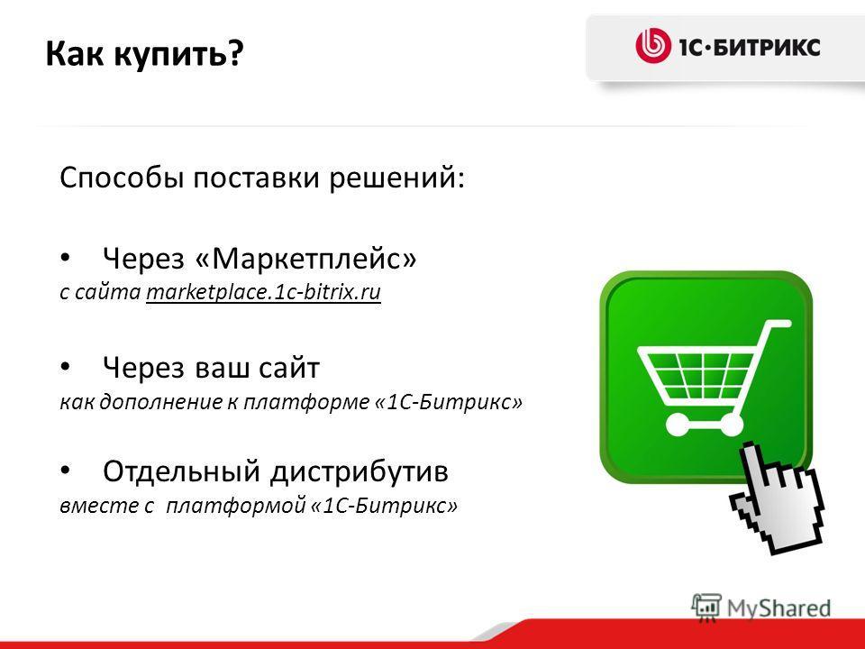 Как купить? Способы поставки решений: Через «Маркетплейс» с сайта marketplace.1c-bitrix.ru Через ваш сайт как дополнение к платформе «1С-Битрикс» Отдельный дистрибутив вместе с платформой «1С-Битрикс»