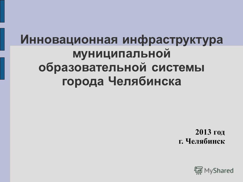 Инновационная инфраструктура муниципальной образовательной системы города Челябинска 2013 год г. Челябинск