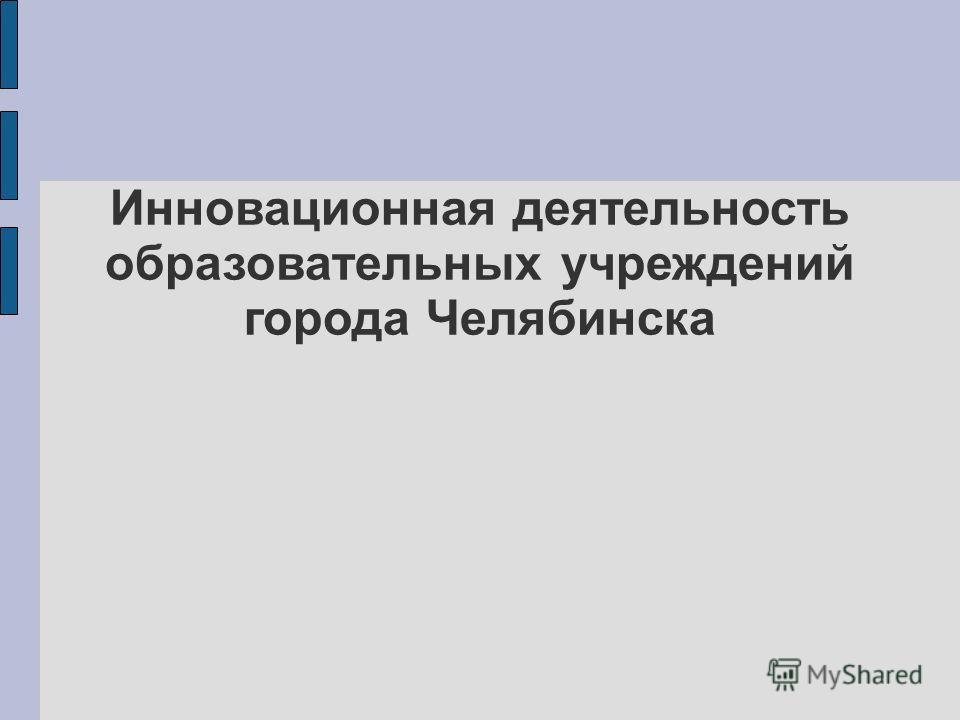 Инновационная деятельность образовательных учреждений города Челябинска