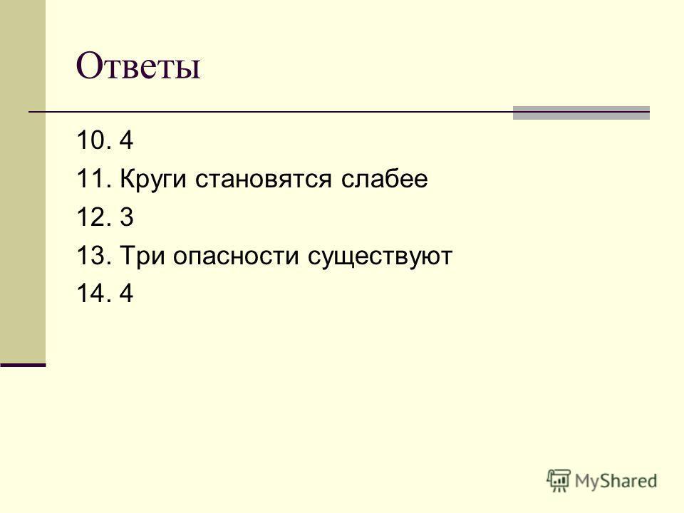 Ответы 10. 4 11. Круги становятся слабее 12. 3 13. Три опасности существуют 14. 4