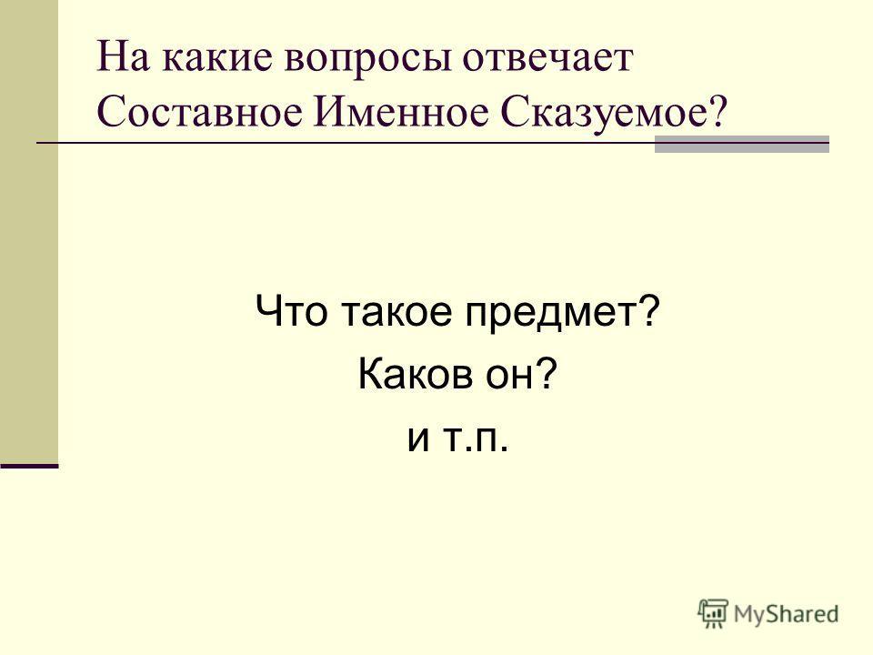На какие вопросы отвечает Составное Именное Сказуемое? Что такое предмет? Каков он? и т.п.