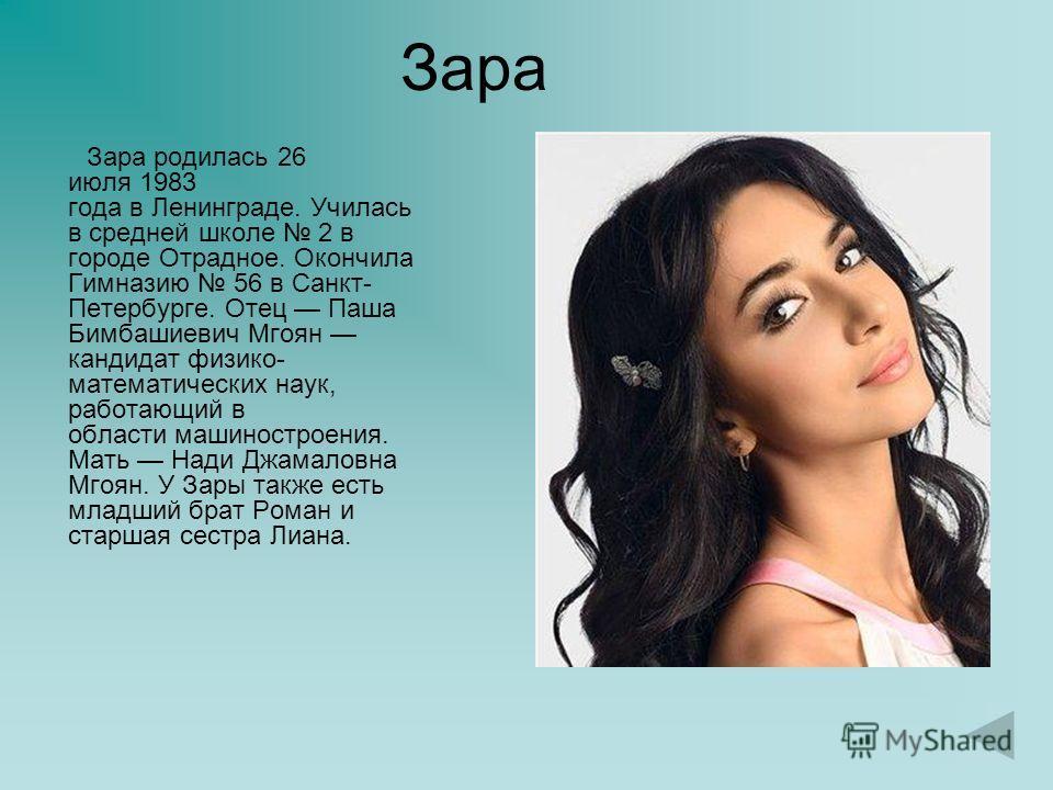 Зара Зара родилась 26 июля 1983 года в Ленинграде. Училась в средней школе 2 в городе Отрадное. Окончила Гимназию 56 в Санкт- Петербурге. Отец Паша Бимбашиевич Мгоян кандидат физико- математических наук, работающий в области машиностроения. Мать Нади