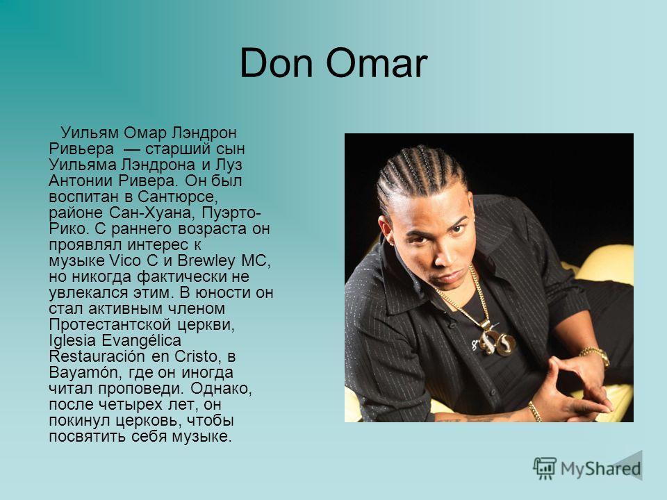Don Omar Уильям Омар Лэндрон Ривьера старший сын Уильяма Лэндрона и Луз Антонии Ривера. Он был воспитан в Сантюрсе, районе Сан-Хуана, Пуэрто- Рико. С раннего возраста он проявлял интерес к музыке Vico C и Brewley MC, но никогда фактически не увлекалс