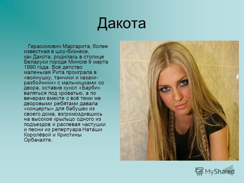 Дакота Герасимович Маргарита, более известная в шоу-бизнесе, как Дакота, родилась в столице Беларуси городе Минске 9 марта 1990 года. Всё детство маленькая Рита проиграла в «войнушку, танчики и казаки- разбойники» с мальчишками со двора, оставив куко