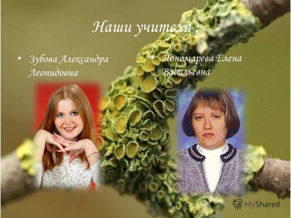 Наши учителя : Зубова Александра Леонидовна Пономарева Елена Васильевна