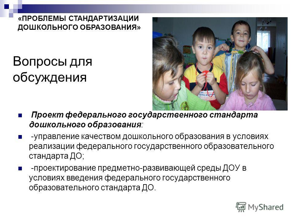 Вопросы для обсуждения Проект федерального государственного стандарта дошкольного образования: -управление качеством дошкольного образования в условиях реализации федерального государственного образовательного стандарта ДО; -проектирование предметно