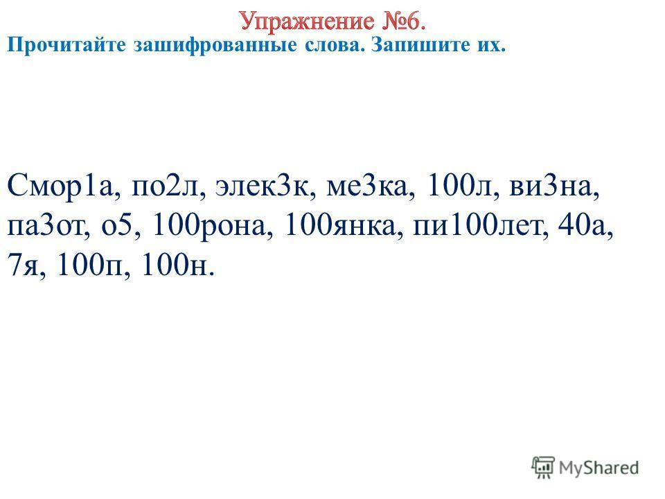 Прочитайте зашифрованные слова. Запишите их. Смор1а, по2л, элек3к, ме3ка, 100л, ви3на, па3от, о5, 100рона, 100янка, пи100лет, 40а, 7я, 100п, 100н.