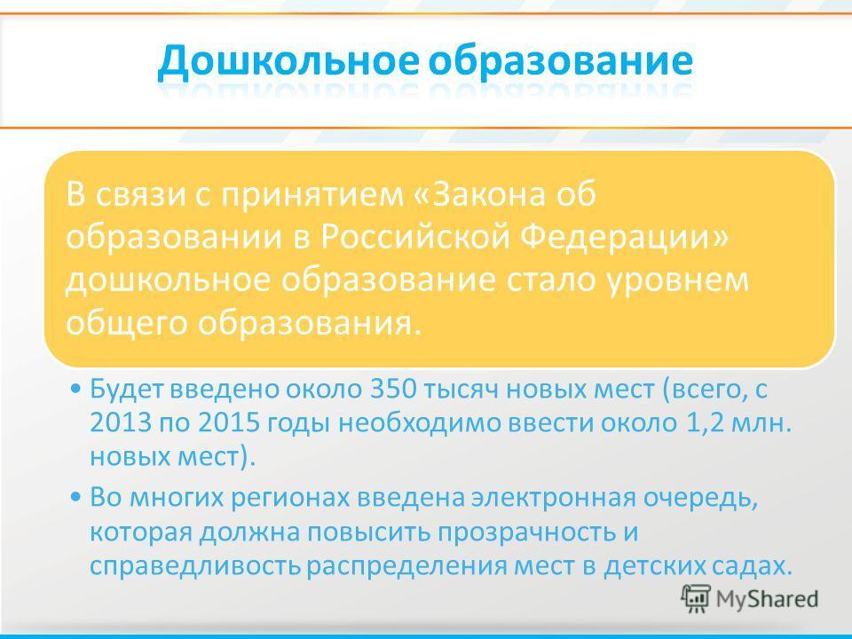 В связи с принятием «Закона об образовании в Российской Федерации» дошкольное образование стало уровнем общего образования. Будет введено около 350 тысяч новых мест (всего, с 2013 по 2015 годы необходимо ввести около 1,2 млн. новых мест). Во многих р