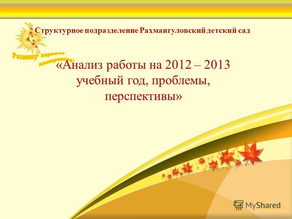 Структурное подразделение Рахмангуловский детский сад «Анализ работы на 2012 – 2013 учебный год, проблемы, перспективы»