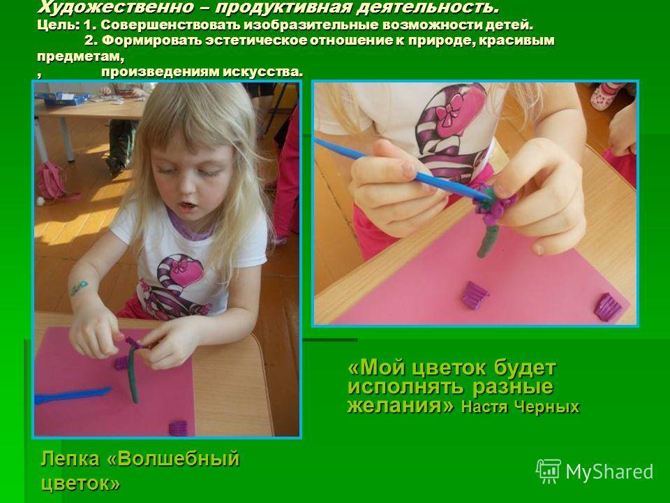 Художественно – продуктивная деятельность. Цель: 1. Совершенствовать изобразительные возможности детей. 2. Формировать эстетическое отношение к природе, красивым предметам,, произведениям искусства. Лепка «Волшебный цветок» «Мой цветок будет исполнят