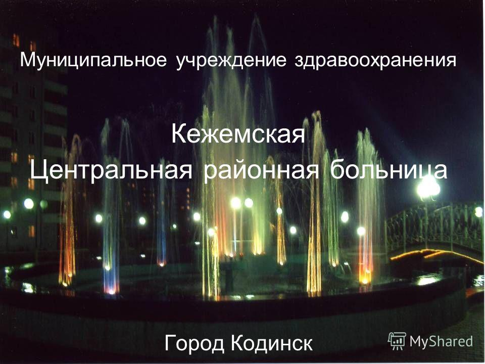 Муниципальное учреждение здравоохранения Кежемская Центральная районная больница Город Кодинск