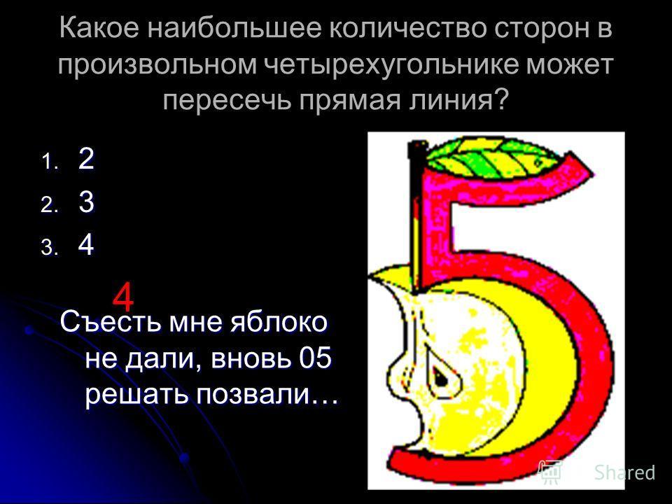 Какое наибольшее количество сторон в произвольном четырехугольнике может пересечь прямая линия? 1. 2 2. 3 3. 4 4 Съесть мне яблоко не дали, вновь 05 решать позвали…
