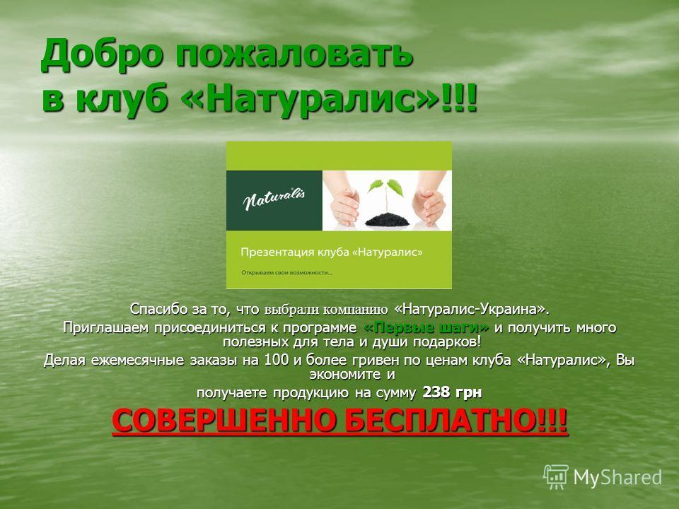 Добро пожаловать в клуб «Натуралис»!!! Спасибо за то, что выбрали компанию «Натуралис-Украина». Приглашаем присоединиться к программе «Первые шаги» и получить много полезных для тела и души подарков! Делая ежемесячные заказы на 100 и более гривен по