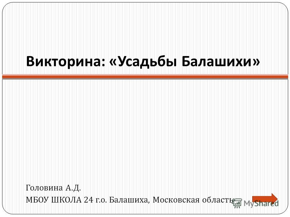 Викторина : « Усадьбы Балашихи » Головина А. Д. МБОУ ШКОЛА 24 г. о. Балашиха, Московская область
