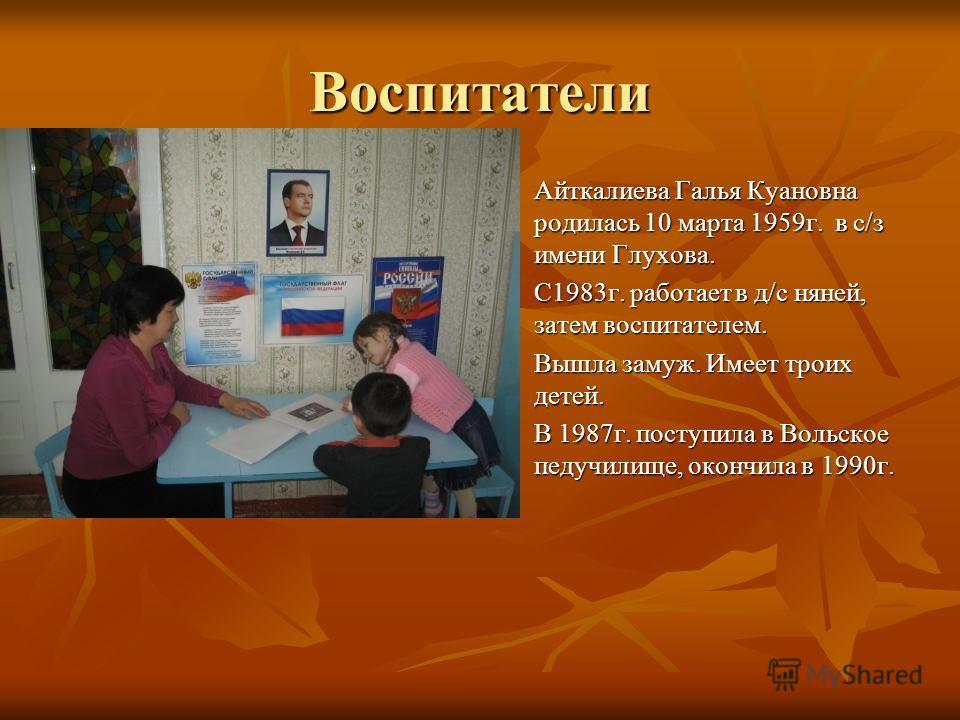 Воспитатели Айткалиева Галья Куановна родилась 10 марта 1959г. в с/з имени Глухова. С1983г. работает в д/с няней, затем воспитателем. Вышла замуж. Имеет троих детей. В 1987г. поступила в Вольское педучилище, окончила в 1990г.