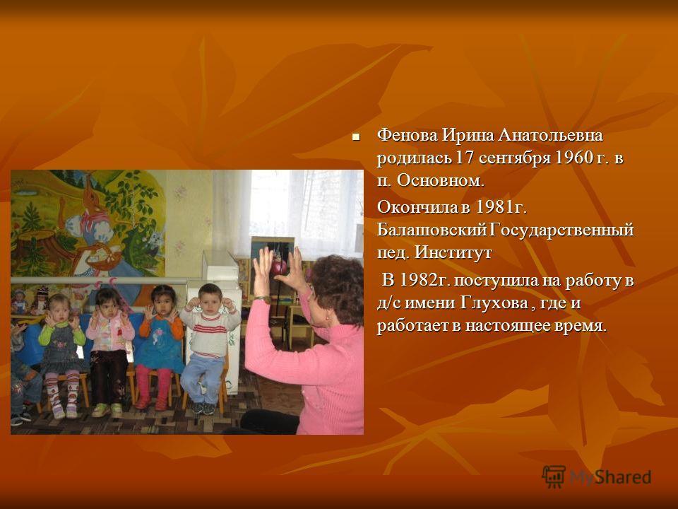 Фенова Ирина Анатольевна родилась 17 сентября 1960 г. в п. Основном. Окончила в 1981г. Балашовский Государственный пед. Институт 1982г. поступила на работу в д/с имени Глухова, где и работает в настоящее время.