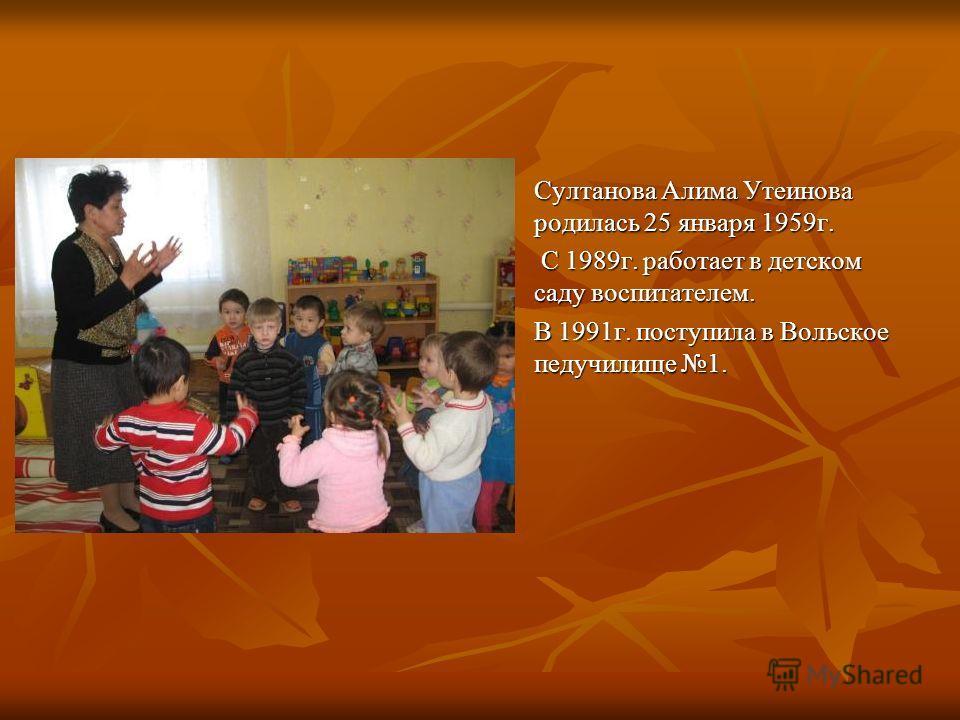 Султанова Алима Утеинова родилась 25 января 1959г. С С 1989г. работает в детском саду воспитателем. В 1991г. поступила в Вольское педучилище 1.
