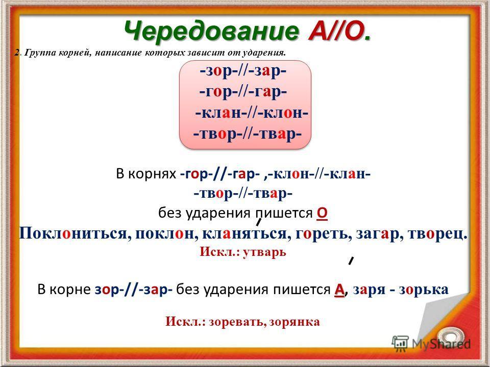 Чередование А//О. 2. Группа корней, написание которых зависит от ударения. -зор-//-зар- -гор-//-гар- -клан-//-клон- -твор-//-твар- В корнях -гор-//-гар-, -клон-//-клан- -твор-//-твар- без ударения пишется О Поклониться, поклон, кланяться, гореть, заг